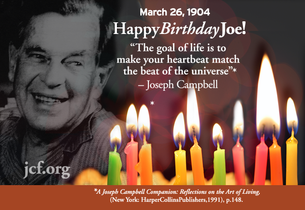 Happy Birthday, Joseph Campbell! The goal of life is to make your heartbeat match the beat of the universe — Joseph Campbell, A Joseph Campbell Companion